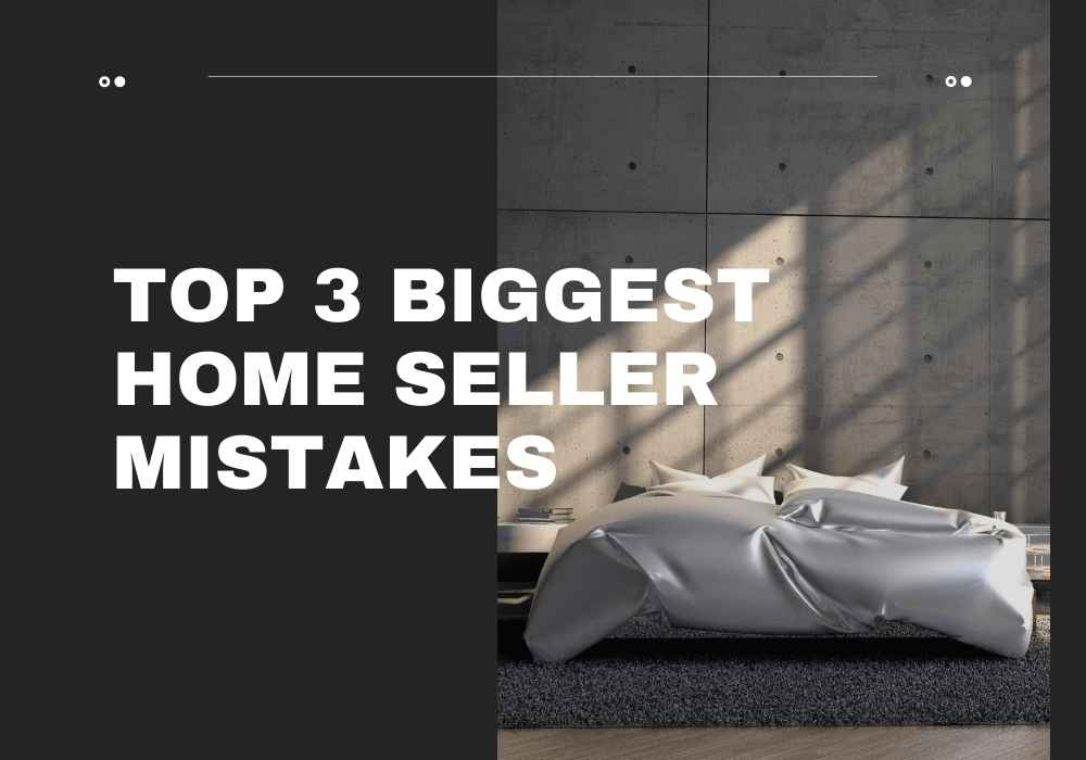 Top 3 Biggest Home Seller Mistakes